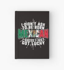 I Didnt Ask to Be Born Mexican. I Guess I Just Got Lucky! Hardcover Journal