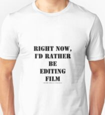Right Now, I'd Rather Be Editing Film - Black Text T-Shirt