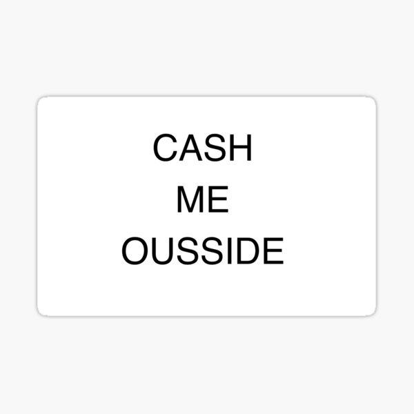 CASH ME OUSSIDE HOW BOW DAH Sticker