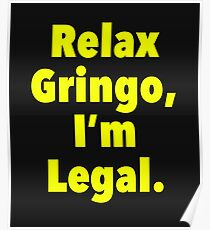 Relax gringo, I'm leagal Poster