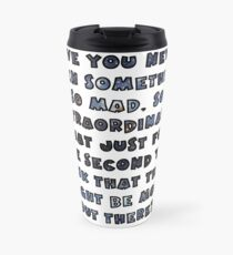 Have you never seen something so mad, so extraordinary, that just for one second you think that there might be more out there? Travel Mug