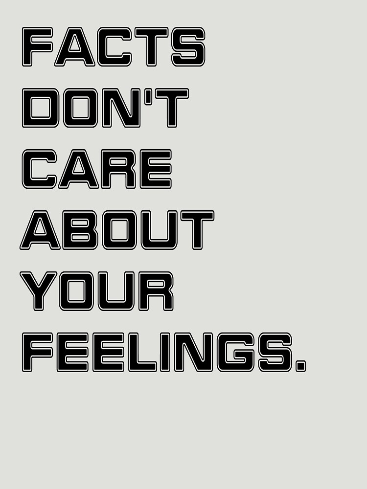 Facts Don't Care About Your Feelings by finlaysonart