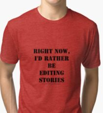 Right Now, I'd Rather Be Editing Stories - Black Text Tri-blend T-Shirt