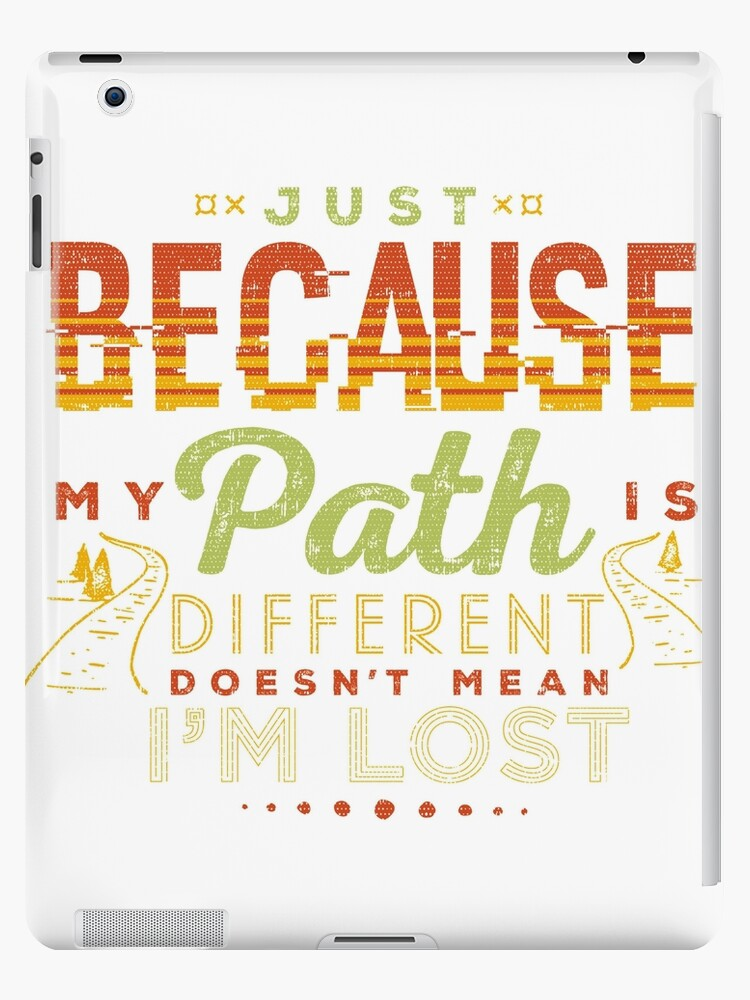 Just Because My Path Is Different Doesnt Mean Im Lost Ipad Cases