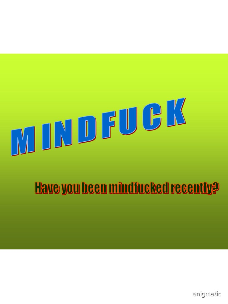 Mindfucked by enigmatic