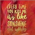 Words:  Every time you kiss me it's like Sunshine and Whisky by TraceyMackieArt
