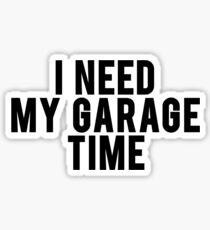 I Need My Garage Time Sticker