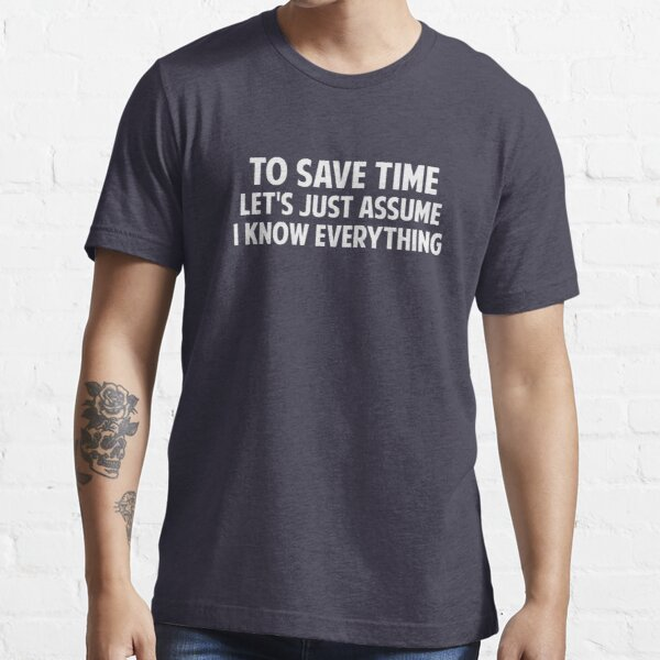 To Save Time Let's Just Assume I Know Everything Essential T-Shirt