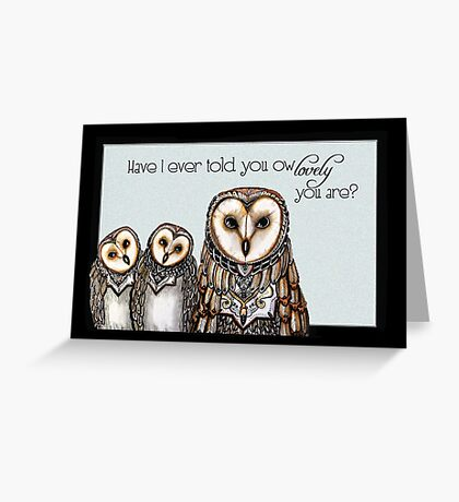 Have I ever told you ow lovely you are? Greeting Card