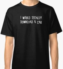 I Would Totally Download a Car Classic T-Shirt