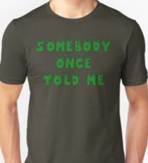 Somebody Once Told Me  Unisex T-Shirt