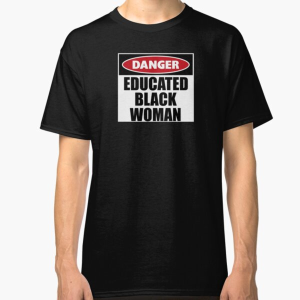 Danger Educated Black Woman Gifts - Funny Warning Caution Sign Gift Ideas for the Intelligent Women of Color Classic T-Shirt