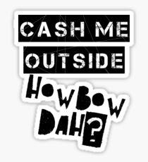 Cash Me Outside HowBow Dah? Sticker