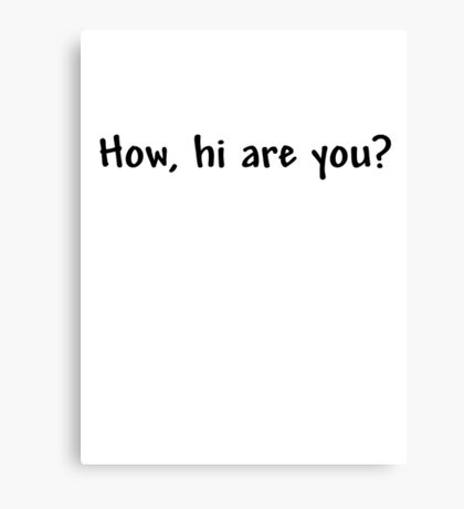 How, hi are you? Canvas Print