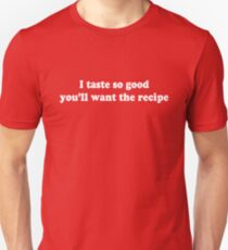 I taste so good you'll want the recipe Unisex T-Shirt