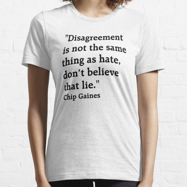 """Quote: """"Disagreement is not the same thing as hate, don't believe that lie."""" Chip Gaines Essential T-Shirt"""