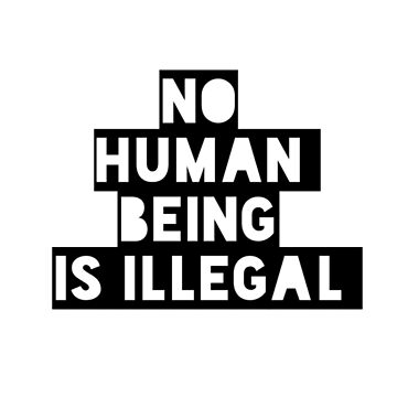 No Human Being is Illegal  by Mkirkdesign