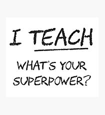 I Teach What Is Your Superpower? Photographic Print