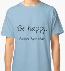 Be happy. Bitches hate that. Classic T-Shirt