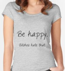 Be happy. Bitches hate that. Women's Fitted Scoop T-Shirt