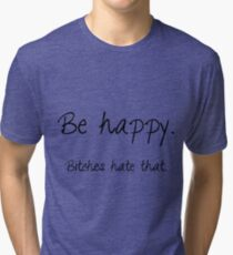 Be happy. Bitches hate that. Tri-blend T-Shirt