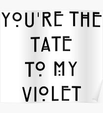 You're the Tate to my Violet Poster