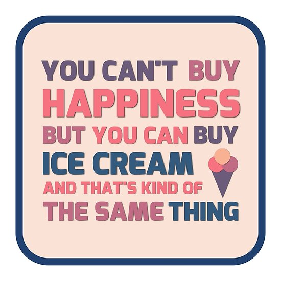 """""""You can't buy happiness but you can buy ice cream ..."""