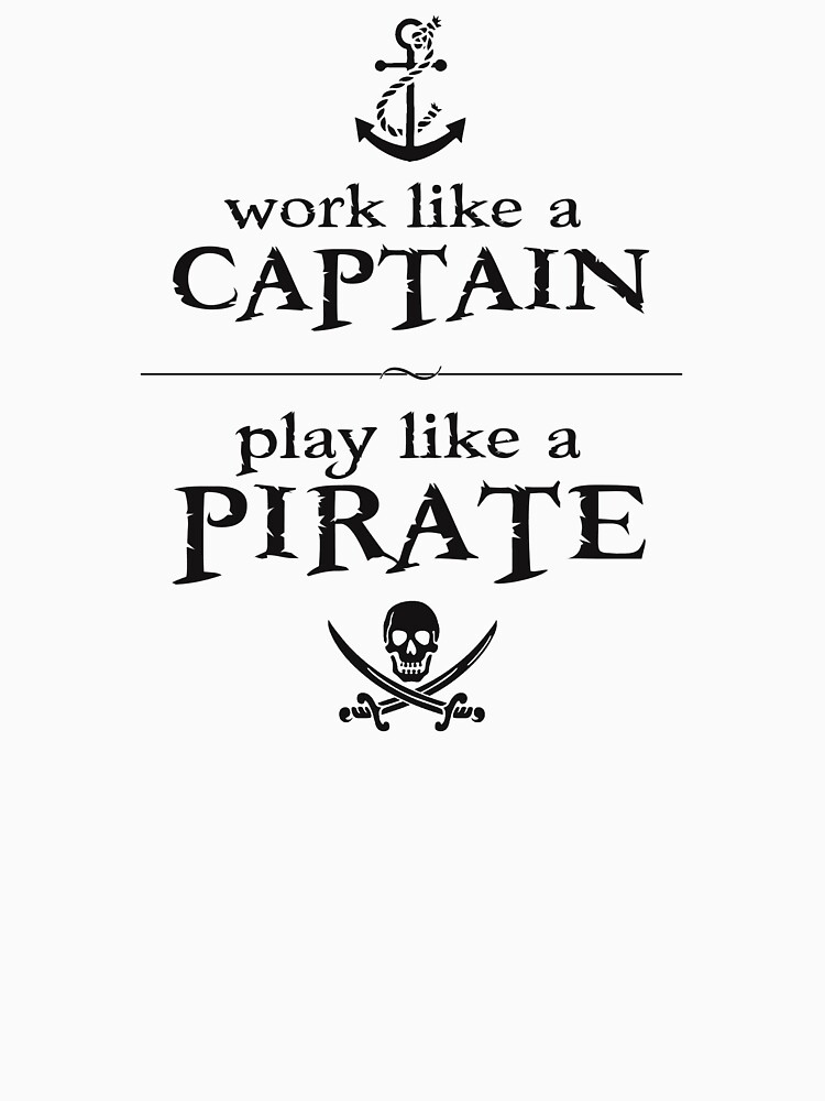 Work Like a Captain, Play Like a Pirate by TheShirtYurt