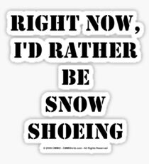 Right Now, I'd Rather Be Snowshoeing - Black Text Sticker