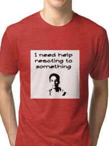 I Need Help Reacting To Something Tri-blend T-Shirt