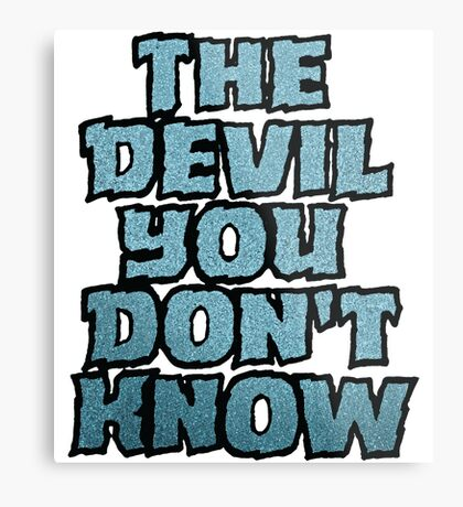the Devil You Don't Know Metal Print