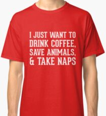 I just want to drink coffee save animals and take naps Classic T-Shirt