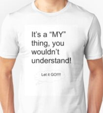 """Its a """"MY"""" thing, you wouldn't understand! T-Shirt"""