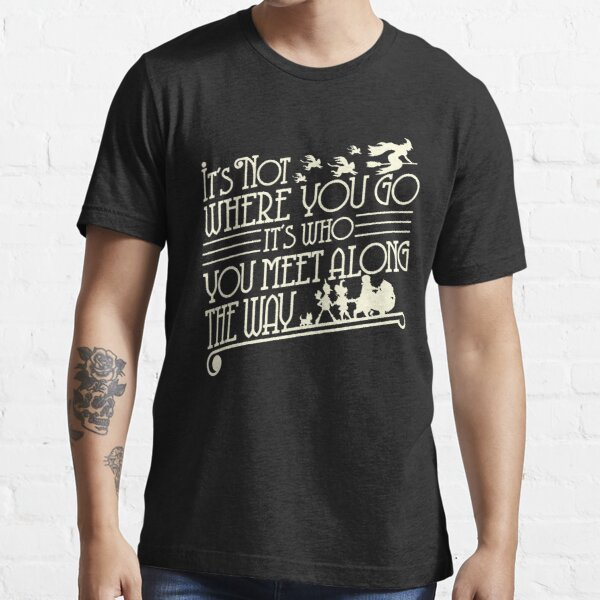 It's not where you go, It's who you meet along the way Essential T-Shirt
