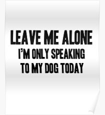 Leave Me Alone - Only Speaking To My Dog Poster