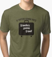 IF HATERS GONNA HATE TRAVELERS GONNA TRAVEL Tri-blend T-Shirt