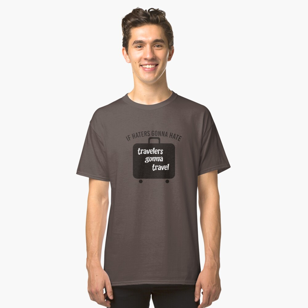 IF HATERS GONNA HATE TRAVELERS GONNA TRAVEL Classic T-Shirt Front