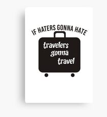 IF HATERS GONNA HATE TRAVELERS GONNA TRAVEL Canvas Print
