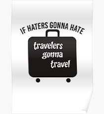 IF HATERS GONNA HATE TRAVELERS GONNA TRAVEL Poster