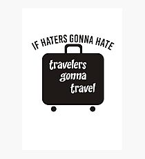 IF HATERS GONNA HATE TRAVELERS GONNA TRAVEL Photographic Print