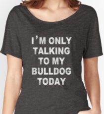 I'm Only Talking To My Bulldog Today Women's Relaxed Fit T-Shirt
