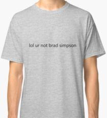 lol ur not brad simpson Classic T-Shirt
