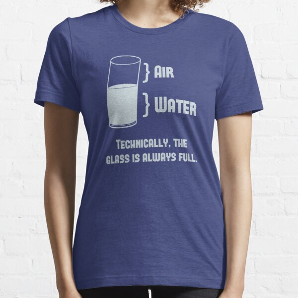 Technically The Glass Is Always Full Essential T-Shirt