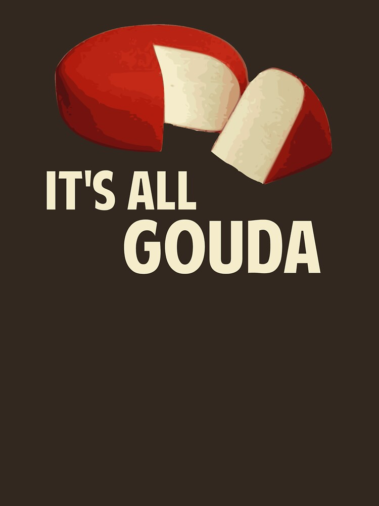 It's All Good With Gouda Cheese by TheShirtYurt