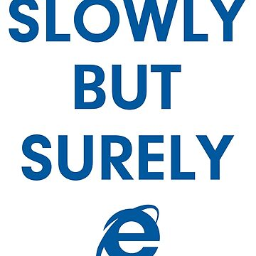 Internet Explorer Slowly But Surely by jroi