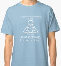 A day without reading is like.. just kidding. I have no idea. funny T-shirt Classic T-Shirt
