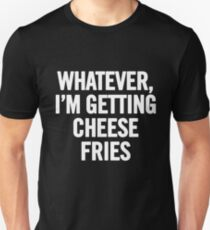 Whatever, I'm Getting Cheese Fries (White) Unisex T-Shirt