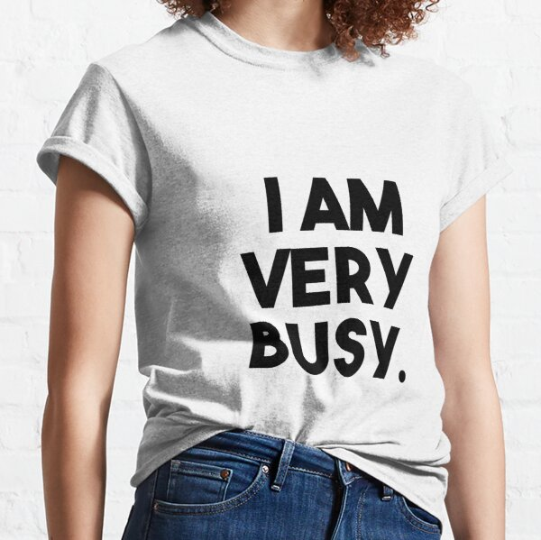 I Am Very Busy Classic T-Shirt