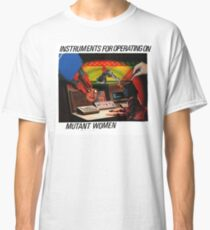 Instruments For Operating On Mutant Women Classic T-Shirt