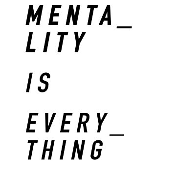 Mentality is Everything by anaiseguez